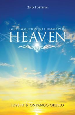 Heaven, Second Edition: Gods Solution to Human Pain Joseph B Onyango Okello