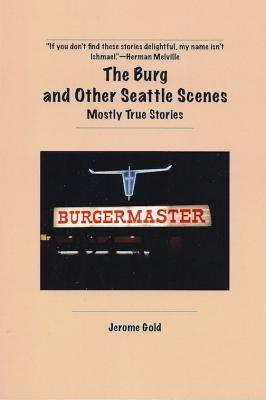 The Burg and Other Seattle Scenes: Mostly True Stories Jerome Gold