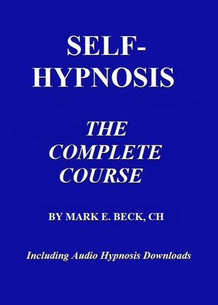 Self-Hypnosis, the Complete Course  by  Mark Beck