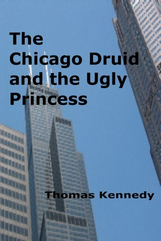 The Chicago Druid and the Ugly Princess  by  Thomas Kennedy
