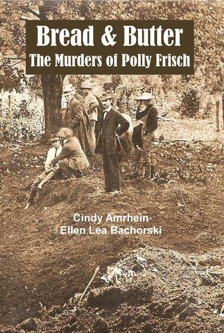 Bread & Butter The Murders of Polly Frisch by Cindy Amrhein & Ellen Lea Bachorski