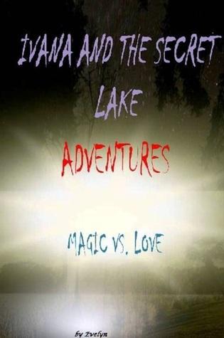 Ivana And The Secret Lake Adventures: Magic vs. Love Evelyn H
