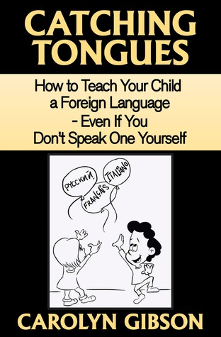 Catching Tongues: How to Teach Your Child a Foreign Language - Even If You Dont Speak One Yourself Carolyn Gibson