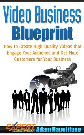 Video Business Blueprint: How to Create High-Quality Videos that Engage Your Audience and Get More Customers for Your Business  by  Adam Napolitano