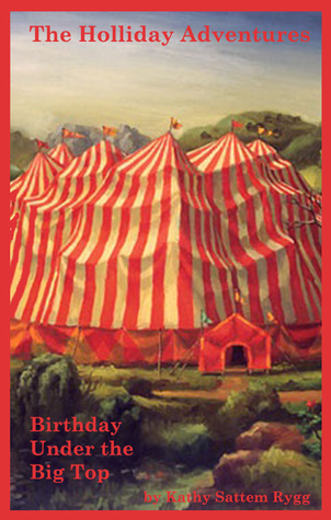 The Holliday Adventures: Birthday Under the Big Top Kathy Sattem Rygg