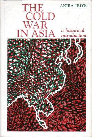 The Cold War In Asia: a historical introduction  by  Akira Iriye