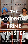 The Accidental Prime Minister : The Making and Unmaking of Manmohan Singh