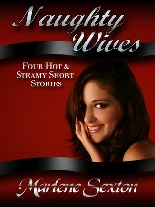 Naughty Wives: Four Hot & Steamy Short Stories  by  Marlene Sexton