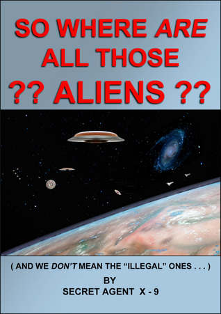 So Where Are All Those Aliens  by  Secret Agent X-9
