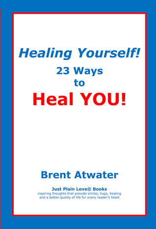 Healing Yourself! 23 Ways to Heal YOU!- with Affirmations, Healing Energy techniques and Intuition guidelines Brent Atwater