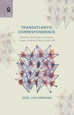 Transatlantic Correspondence: Modernity, Epistolarity, and Literature in Spain and Spanish America, 1898–1992  by  Jose Luis Venegas