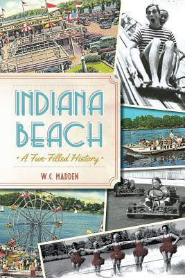 Indiana Beach: A Fun-Filled History  by  W.C. Madden