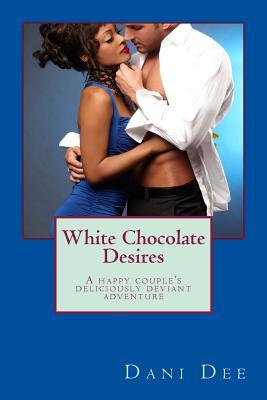 White Chocolate Desires: A Happy Couples Deliciously Deviant Adventure  by  Dani Dee