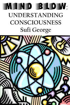 Mind Blow: Understanding Consciousness Sufi George