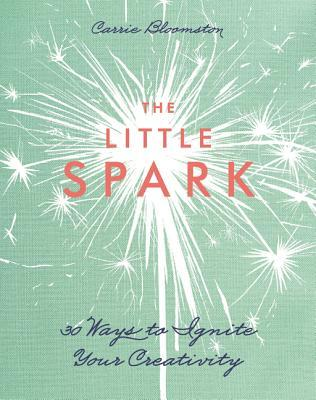 The Little Spark 30 Ways to Ignite Your Creativity by Carrie Bloomston