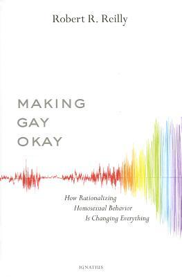 Making Gay Okay: How Rationalizing Homosexual Behavior Is Changing Everything (2014)