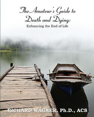 The Amateur's Guide To Death and Dying; Enhancing the End of ... by Richard       Wagner