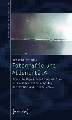 Fotografie Und -Identitat-: Visuelle Reprasentationspolitiken in Kunstlerischen Arbeiten Der 1980er Und 1990er Jahre Kerstin Brandes