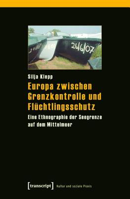 Europa Zwischen Grenzkontrolle Und Fluchtlingsschutz: Eine Ethnographie Der Seegrenze Auf Dem Mittelmeer  by  Silja Klepp