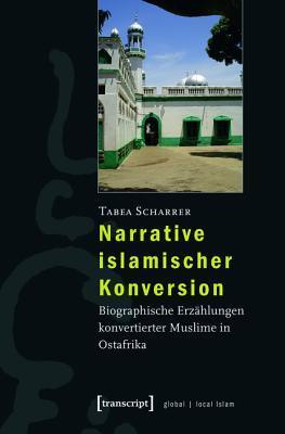 Narrative Islamischer Konversion: Biographische Erzahlungen Konvertierter Muslime in Ostafrika  by  Tabea Scharrer