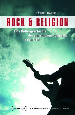 Rock & Religion: Eine Kulturgeschichte Der Christlichen Popmusik in Den USA  by  Barbel Harju