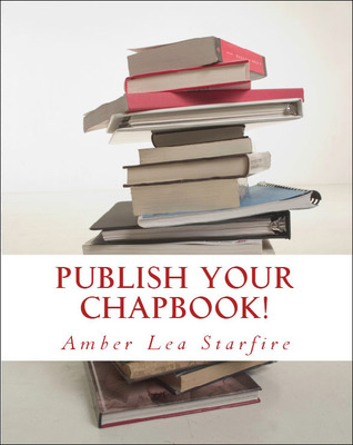 Publish Your Chapbook! Six Weeks to Professional Publication with Createspace  by  Amber Lea Starfire