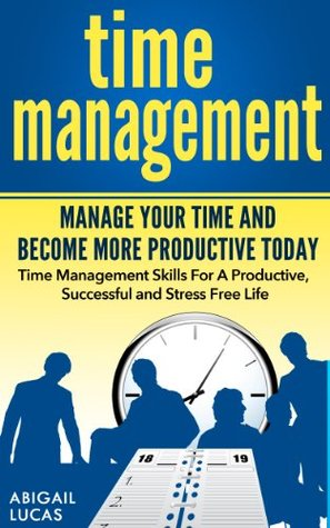 Time Management - Manage Your Time and Become More Productive Today Abigail Lucas
