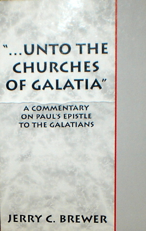 ...Unto The Churches of Galatia: A Commentary on Pauls Epistle To The Galatians  by  Jerry Brewer
