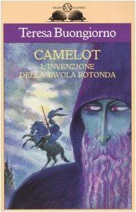 Camelot. Linvenzione della Tavola rotonda Teresa Buongiorno