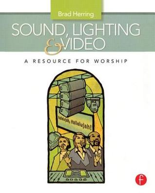 Sound, Lighting and Video: A Resource for Worship Brad Herring