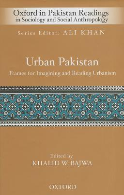 Urban Pakistan: Frames for Reading and Imagining Urbanism  by  Khalid W Bajwa