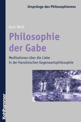 Philosophie Der Gabe: Meditationen Uber Die Liebe in Der Franzosischen Gegenwartsphilosophie  by  Kurt Wolf