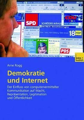 Demokratie Und Internet: Der Einfluss Von Computervermittelter Kommunikation Auf Macht, Reprasentation, Legitimation Und Offentlichkeit  by  Arne Rogg