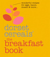 The Breakfast Book: Wonderful Recipes and Ideas for Eggs, Bacon, Muesli and Beyond. Dorset Cereals