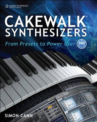 Cakewalk Synthesizers: From Presets to Power User, Second Edition Simon Cann