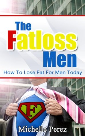 The Fatloss Men: How To Lose Fat For Men Today  by  Michelle Perez