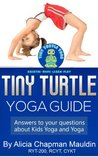 Tiny Turtle Yoga Guide: Answers to Your Questions about Kids Yoga and Yoga Alicia Chapman Mauldin