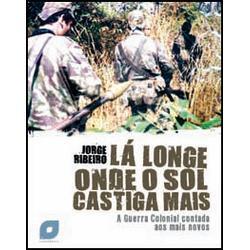 Lá Longe Onde o Sol Castiga Mais - A Guerra Colonial contada aos mais novos Jorge Ribeiro