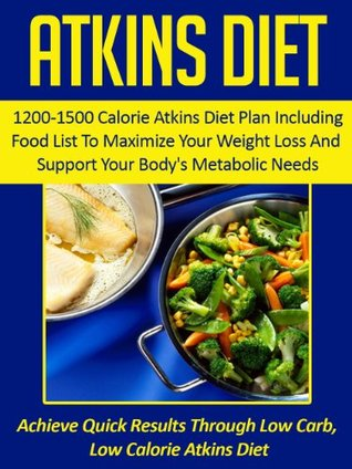 Atkins Diet: 1200-1500 Calorie Atkins Diet Plan Including Food List To Maximize Your Weight Loss And Support Your Bodys Metabolic Needs-Achieve Quick ... Atkins Diet Cookbook, Atkins Diet Food List) Alexandra Gauthier