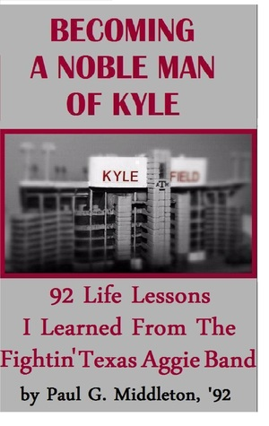 Becoming A Noble Man Of Kyle: 92 Life Lessons I Learned From The Fightin Texas Aggie Band Paul Middleton