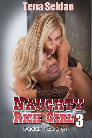 Naughty Rich Girl 3: Daddys Bad Girl  by  Tena Seldan
