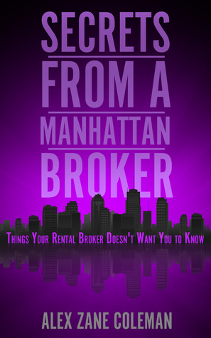 Secrets from a Manhattan Broker: Things Your Rental Broker Doesnt Want You to Know  by  Alex Zane Coleman