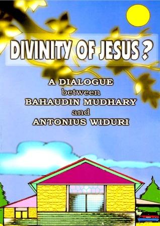 Divinity of Jesus : A Dialogue Between Bahaudin Mudhary and Antonius Widuri Bahaudin Mudhary