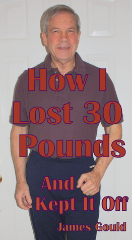 How I Lost 30 Pounds & Kept It Off  by  James Gould