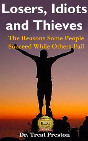 Losers, Idiots and Thieves: The Reasons Some People Succeed While Others Fail  by  Treat Preston