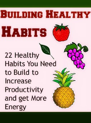 Building Good Habits: 22 Healthy Habits you Need to Build to Increase Productivity and Get More Energy:  by  Joe K. Murphy