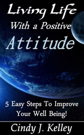 Living Life With A Positive Attitude 5 Easy Steps To Improve Your Well Being! Cindy J. Kelley