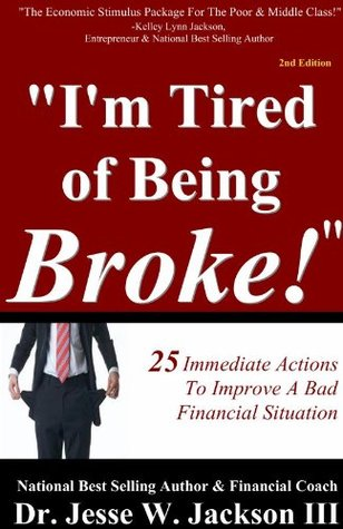Im Tired of Being Broke: 25 Immediate Actions To Improve Your Financial Situation Jesse Jackson III