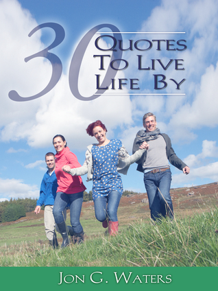Thirty Quotes to Live Life By Jon G. Waters