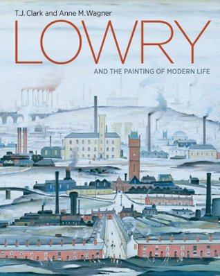 Lowry and the Painting of Modern Life  by  T.J. Clark